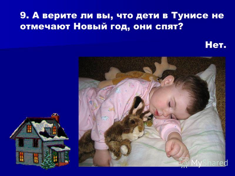 9. А верите ли вы, что дети в Тунисе не отмечают Новый год, они спят? Нет.