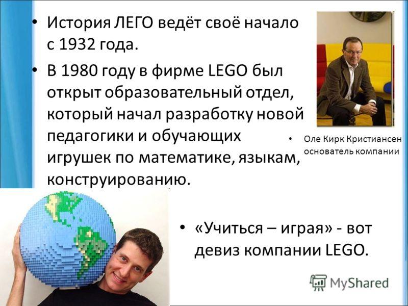 История ЛЕГО ведёт своё начало с 1932 года. В 1980 году в фирме LEGO был открыт образовательный отдел, который начал разработку новой педагогики и обучающих игрушек по математике, языкам, конструированию. Оле Кирк Кристиансен основатель компании «Учи