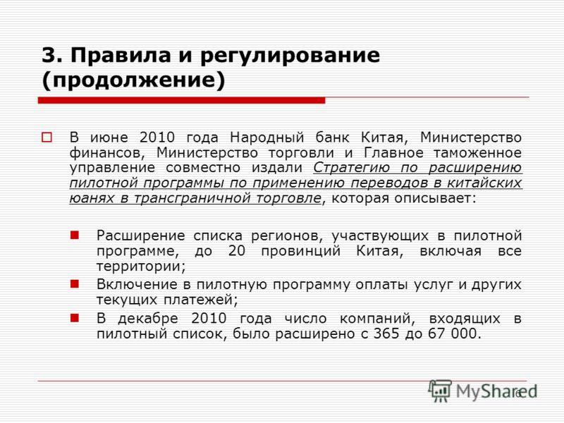 6 3. Правила и регулирование (продолжение) В июне 2010 года Народный банк Китая, Министерство финансов, Министерство торговли и Главное таможенное управление совместно издали Стратегию по расширению пилотной программы по применению переводов в китайс