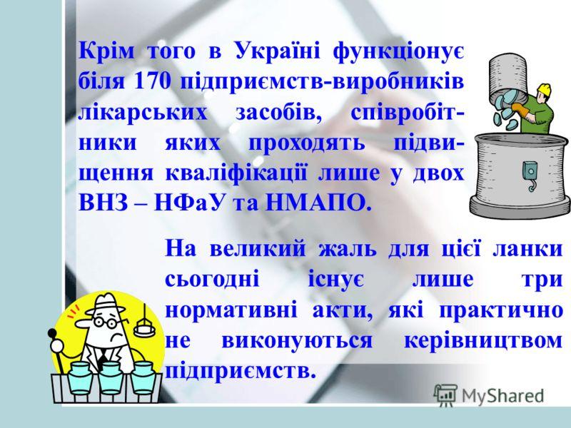 Крім того в Україні функціонує біля 170 підприємств-виробників лікарських засобів, співробіт- ники яких проходять підви- щення кваліфікації лише у двох ВНЗ – НФаУ та НМАПО. На великий жаль для цієї ланки сьогодні існує лише три нормативні акти, які п