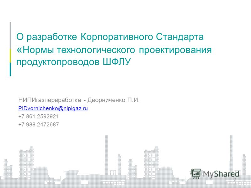 О разработке Корпоративного Стандарта « Нормы технологического проектирования продуктопроводов ШФЛУ НИПИгазпереработка - Дворниченко П.И. PIDvornichenko@nipigaz.ru +7 861 2592921 +7 988 2472687 2