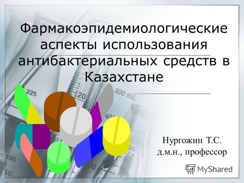 Фармакоэпидемиологические аспекты использования антибактериальных средств в Казахстане Нургожин Т.С. д.м.н., профессор