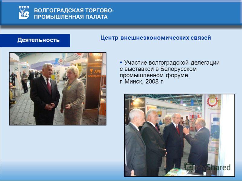 Центр внешнеэкономических связей Участие волгоградской делегации с выставкой в Белорусском промышленном форуме, г. Минск, 2008 г.