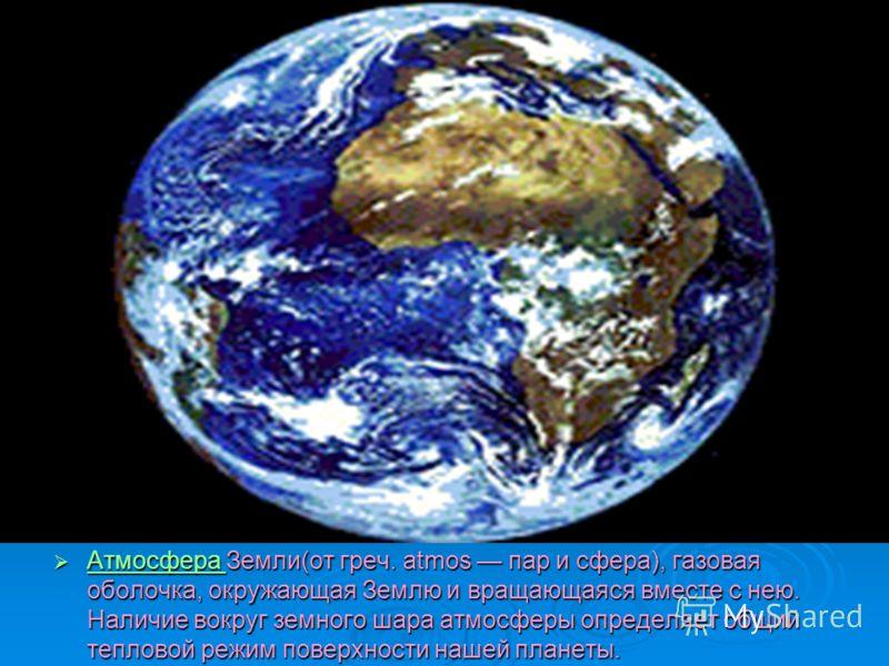 Атмосфера Земли(от греч. atmos пар и сфера), газовая оболочка, окружающая Землю и вращающаяся вместе с нею. Наличие вокруг земного шара атмосферы определяет общий тепловой режим поверхности нашей планеты. Атмосфера Земли(от греч. atmos пар и сфера),