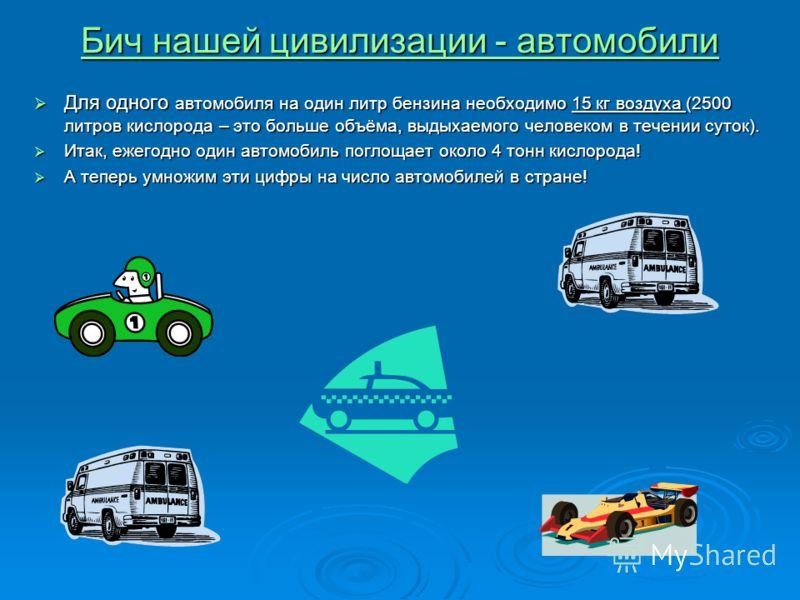 Бич нашей цивилизации - автомобили Бич нашей цивилизации - автомобили Для одного автомобиля на один литр бензина необходимо 15 кг воздуха (2500 литров