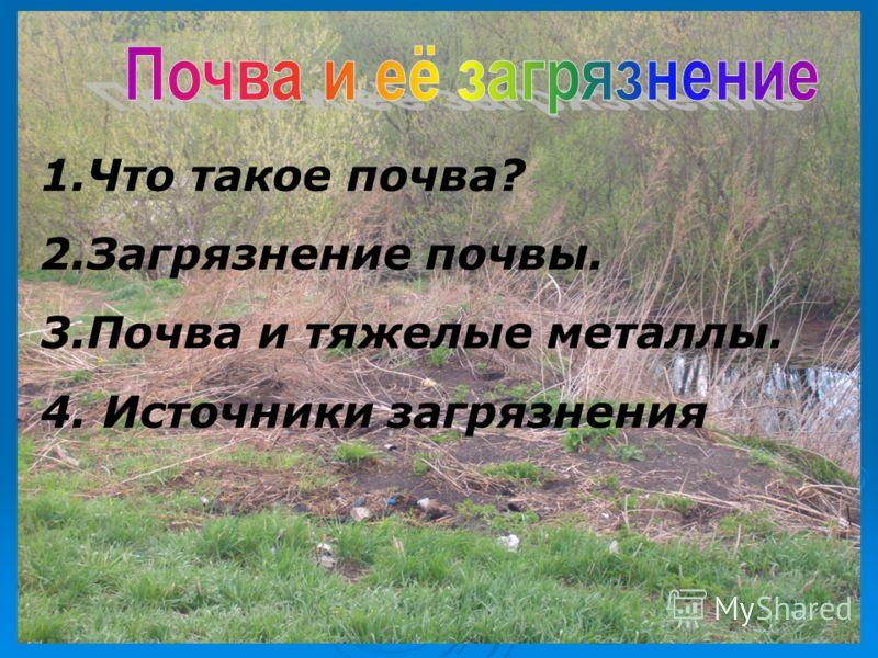 1.Что такое почва? 2.Загрязнение почвы. 3.Почва и тяжелые металлы. 4. Источники загрязнения