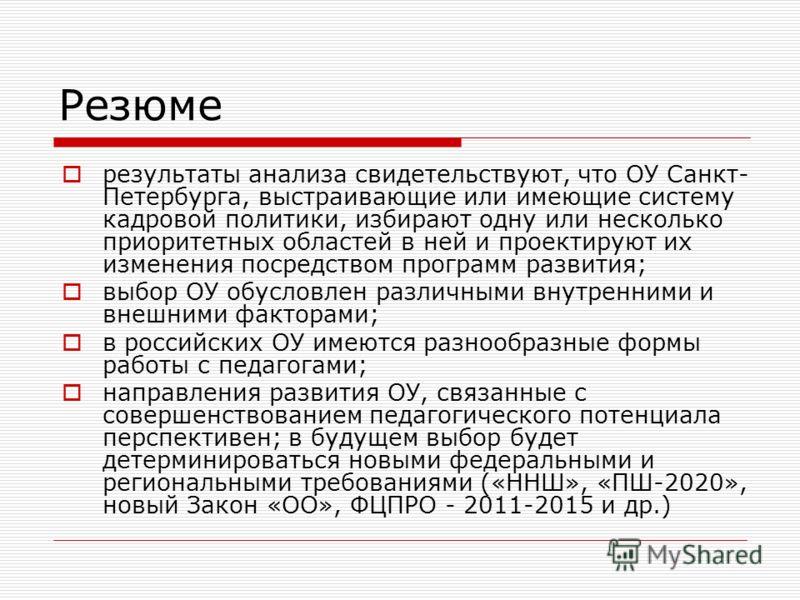 Резюме результаты анализа свидетельствуют, что ОУ Санкт- Петербурга, выстраивающие или имеющие систему кадровой политики, избирают одну или несколько приоритетных областей в ней и проектируют их изменения посредством программ развития; выбор ОУ обусл