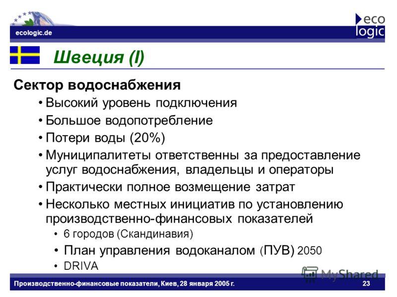 ecologic.de Datum ecologic.de Производственно-финансовые показатели, Киев, 28 января 2005 г.23 Швеция (I) Сектор водоснабжения Высокий уровень подключения Большое водопотребление Потери воды (20%) Муниципалитеты ответственны за предоставление услуг в