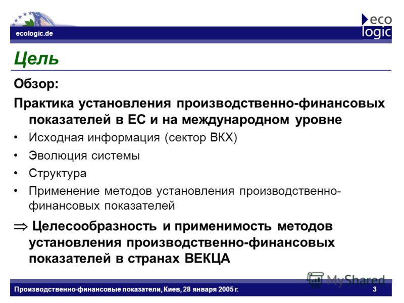 ecologic.de Datum ecologic.de Производственно-финансовые показатели, Киев, 28 января 2005 г.3 Цель Обзор: Практика установления производственно-финансовых показателей в ЕС и на международном уровне Исходная информация (сектор ВКХ) Эволюция системы Ст