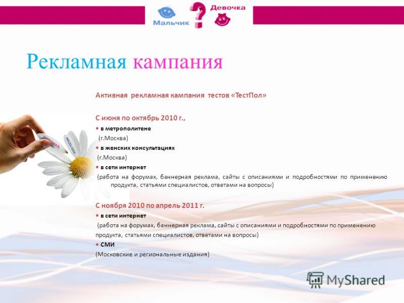 Рекламная кампания Активная рекламная кампания тестов «ТестПол» С июня по октябрь 2010 г., в метрополитене (г.Москва) в женских консультациях (г.Москва) в сети интернет (работа на форумах, баннерная реклама, сайты с описаниями и подробностями по прим
