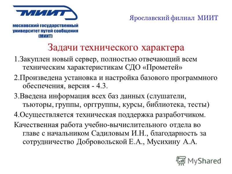 Ярославский филиал МИИТ Задачи технического характера 1.Закуплен новый сервер, полностью отвечающий всем техническим характеристикам СДО «Прометей» 2.Произведена установка и настройка базового программного обеспечения, версия - 4.3. 3.Введена информа