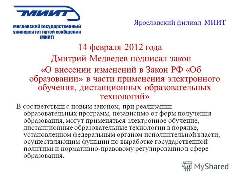 Ярославский филиал МИИТ 14 февраля 2012 года Дмитрий Медведев подписал закон «О внесении изменений в Закон РФ «Об образовании» в части применения электронного обучения, дистанционных образовательных технологий» В соответствии с новым законом, при реа