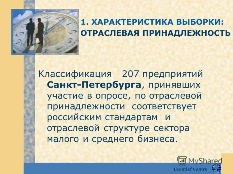 Leontief Centre Классификация 207 предприятий Санкт-Петербурга, принявших участие в опросе, по отраслевой принадлежности соответствует российским стандартам и отраслевой структуре сектора малого и среднего бизнеса. 1. ХАРАКТЕРИСТИКА ВЫБОРКИ: ОТРАСЛЕВ