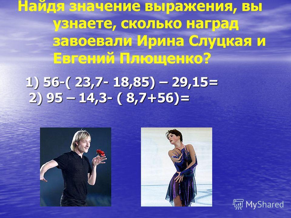 Найдя значение выражения, вы узнаете, сколько наград завоевали Ирина Слуцкая и Евгений Плющенко? 1) 56-( 23,7- 18,85) – 29,15= 2) 95 – 14,3- ( 8,7+56)= 1) 56-( 23,7- 18,85) – 29,15= 2) 95 – 14,3- ( 8,7+56)=