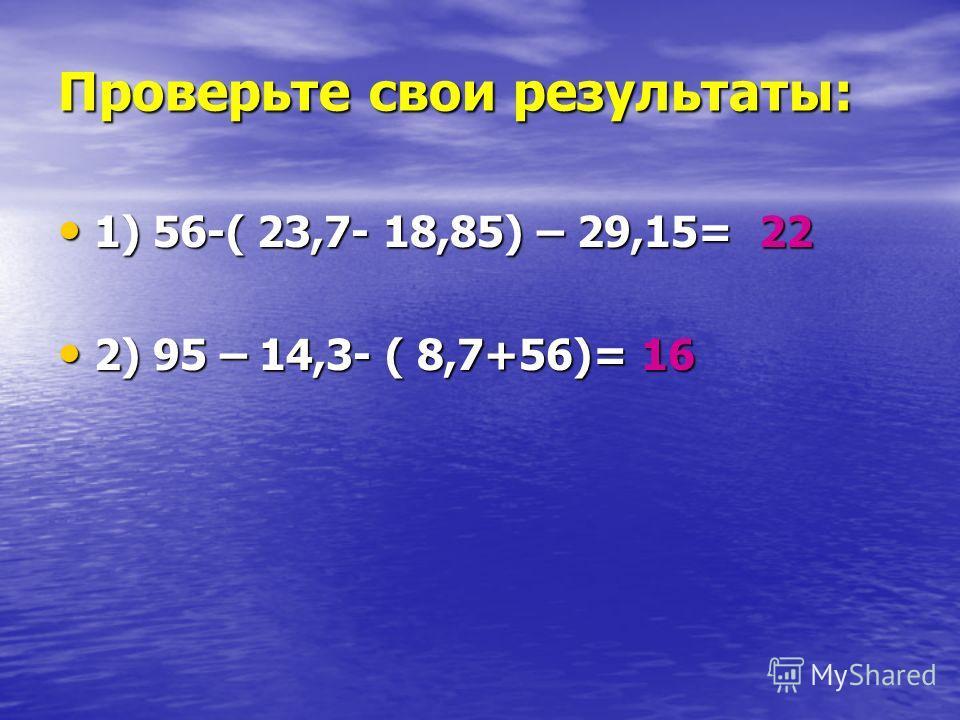 Проверьте свои результаты: 1) 56-( 23,7- 18,85) – 29,15= 22 1) 56-( 23,7- 18,85) – 29,15= 22 2) 95 – 14,3- ( 8,7+56)= 16 2) 95 – 14,3- ( 8,7+56)= 16