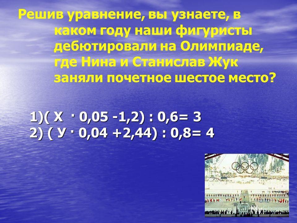 Решив уравнение, вы узнаете, в каком году наши фигуристы дебютировали на Олимпиаде, где Нина и Станислав Жук заняли почетное шестое место? 1)( Х · 0,05 -1,2) : 0,6= 3 2) ( У · 0,04 +2,44) : 0,8= 4 1)( Х · 0,05 -1,2) : 0,6= 3 2) ( У · 0,04 +2,44) : 0,