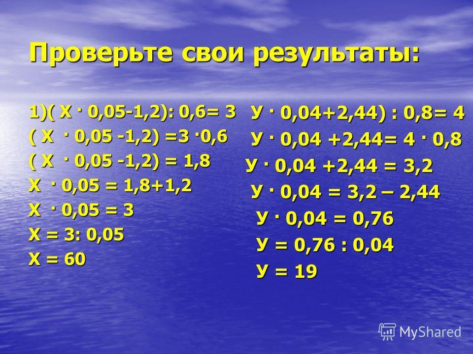 Проверьте свои результаты: 1)( Х · 0,05-1,2): 0,6= 3 ( Х · 0,05 -1,2) =3 ·0,6 ( Х · 0,05 -1,2) = 1,8 Х · 0,05 = 1,8+1,2 Х · 0,05 = 3 Х = 3: 0,05 Х = 60 У · 0,04+2,44) : 0,8= 4 У · 0,04+2,44) : 0,8= 4 У · 0,04 +2,44= 4 · 0,8 У · 0,04 +2,44= 4 · 0,8 У