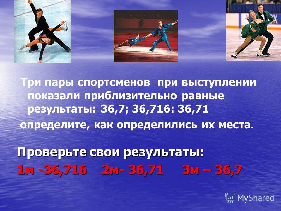 Три пары спортсменов при выступлении показали приблизительно равные результаты: 36,7; 36,716: 36,71 определите, как определились их места. Проверьте свои результаты: 1 м -36,716 2 м- 36,71 3 м – 36,7