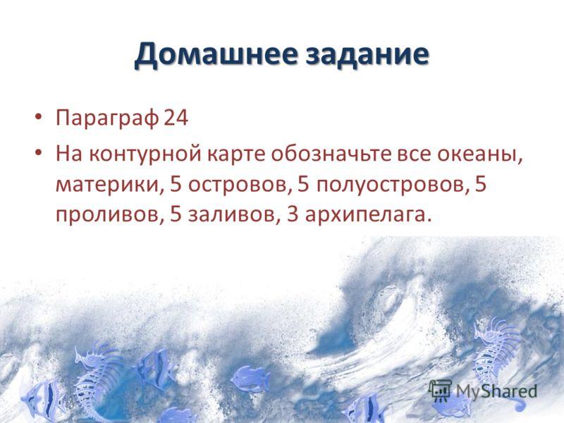Домашнее задание Параграф 24 На контурной карте обозначьте все океаны, материки, 5 островов, 5 полуостровов, 5 проливов, 5 заливов, 3 архипелага.