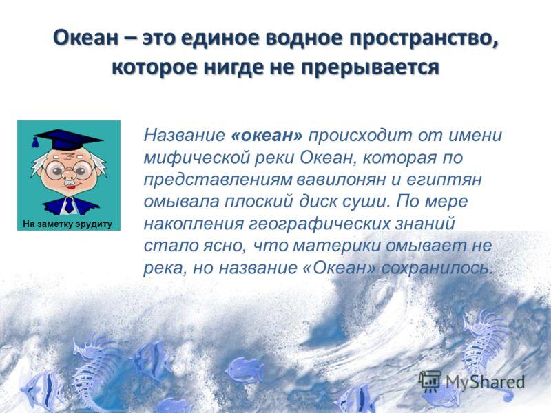 Океан – это единое водное пространство, которое нигде не прерывается Название «океан» происходит от имени мифической реки Океан, которая по представлениям вавилонян и египтян омывала плоский диск суши. По мере накопления географических знаний стало я