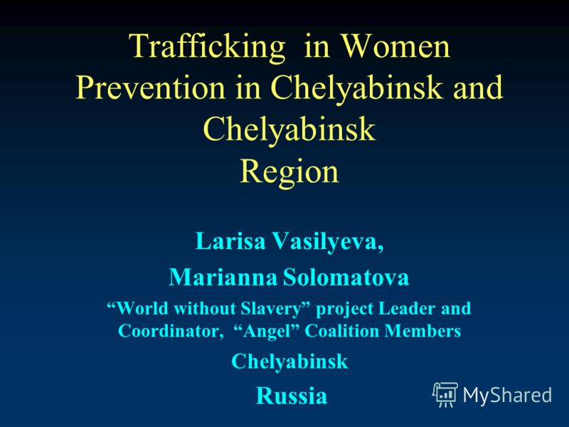 Trafficking in Women Prevention in Chelyabinsk and Chelyabinsk Region Larisa Vasilyeva, Marianna Solomatova World without Slavery project Leader and Coordinator, Angel Coalition Members Chelyabinsk Russia