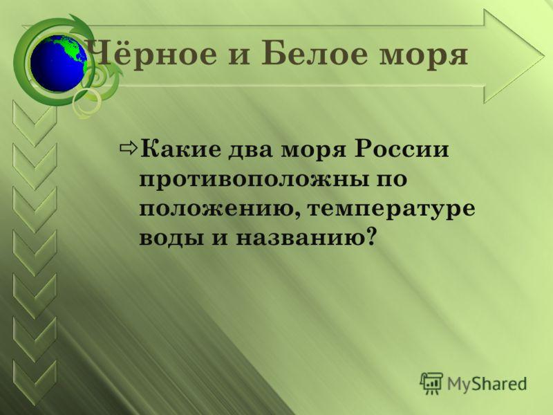 Чёрное и Белое моря Какие два моря России противоположны по положению, температуре воды и названию?