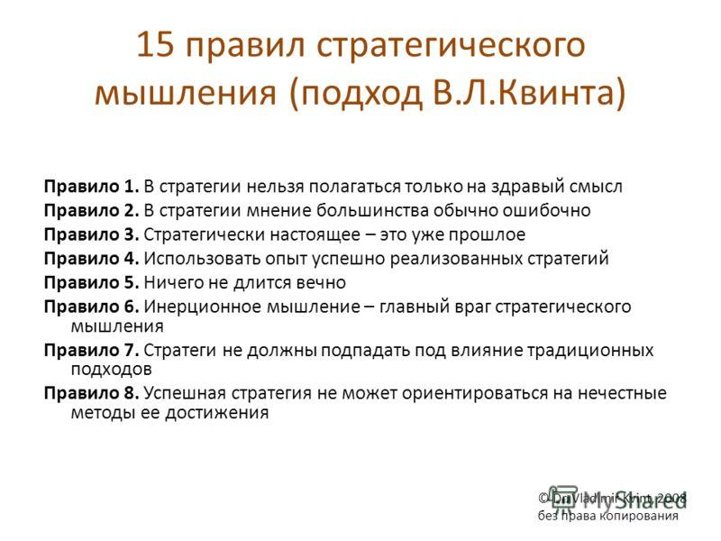 15 правил стратегического мышления (подход В.Л.Квинта) Правило 1. В стратегии нельзя полагаться только на здравый смысл Правило 2. В стратегии мнение большинства обычно ошибочно Правило 3. Стратегически настоящее – это уже прошлое Правило 4. Использо