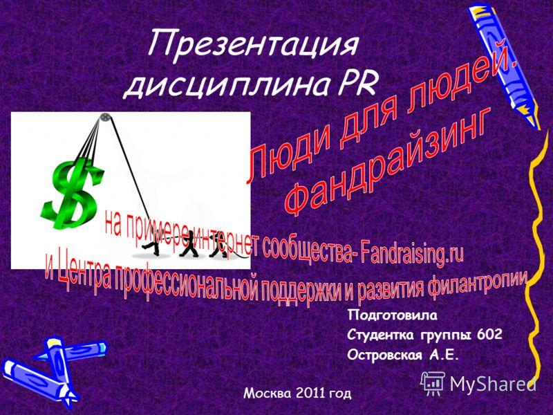 Презентация дисциплина PR Подготовила Студентка группы 602 Островская А.Е. Москва 2011 год
