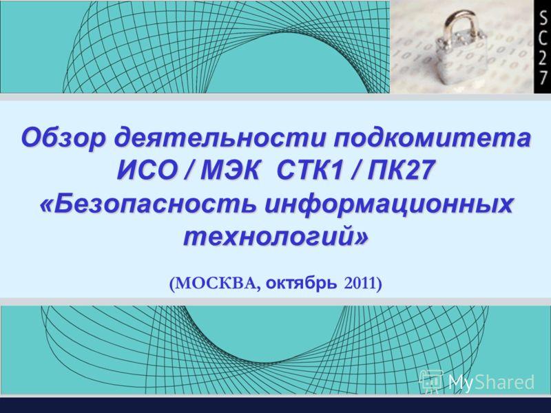 Обзор деятельности подкомитета ИСО / МЭК СТК1 / ПК27 «Безопасность информационных технологий» (МОСКВА, октябрь 2011)