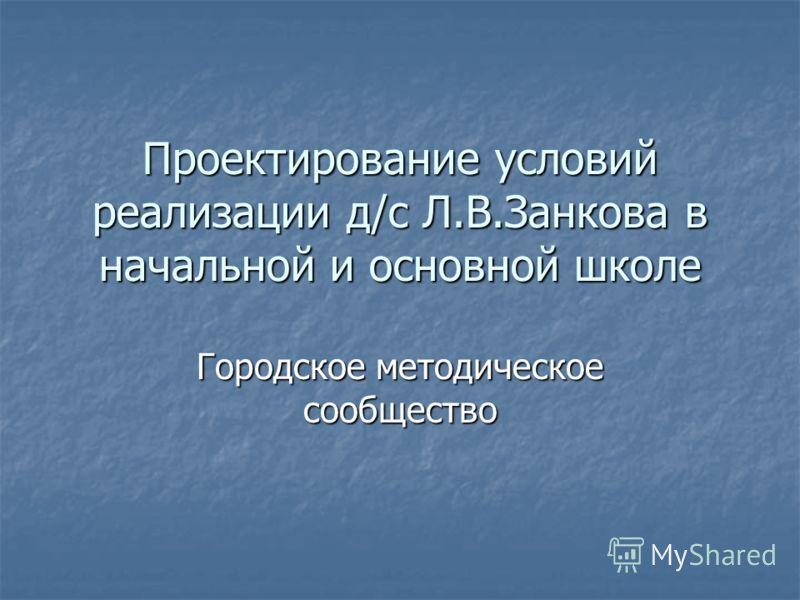 Проектирование условий реализации д/с Л.В.Занкова в начальной и основной школе Городское методическое сообщество