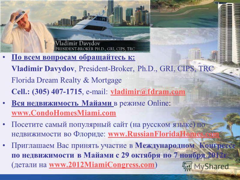 По всем вопросам обращайтесь к: Vladimir Davydov, President-Broker, Ph.D., GRI, CIPS, TRC Florida Dream Realty & Mortgage Сell.: (305) 407-1715, e-mail: vladimir@fdram.comvladimir@fdram.com Вся недвижимость Майами в режиме Online: www.CondoHomesMiami