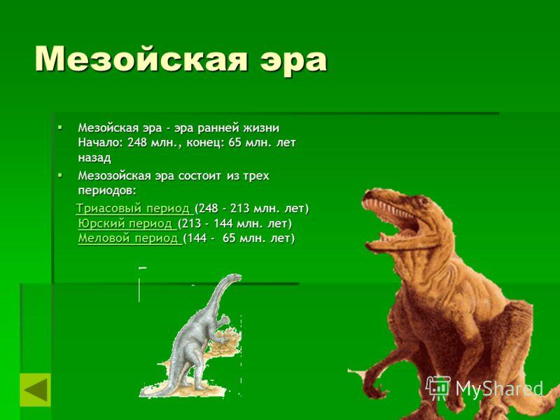Мезойская эра Мезойская эра - эра ранней жизни Начало: 248 млн., конец: 65 млн. лет назад Мезойская эра - эра ранней жизни Начало: 248 млн., конец: 65 млн. лет назад Мезозойская эра состоит из трех периодов: Мезозойская эра состоит из трех периодов: