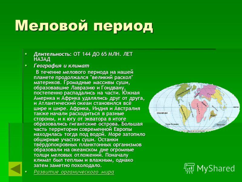 Меловой период Длительность: ОТ 144 ДО 65 МЛН. ЛЕТ НАЗАД Длительность: ОТ 144 ДО 65 МЛН. ЛЕТ НАЗАД География и климат География и климат В течение мелового периода на нашей планете продолжался