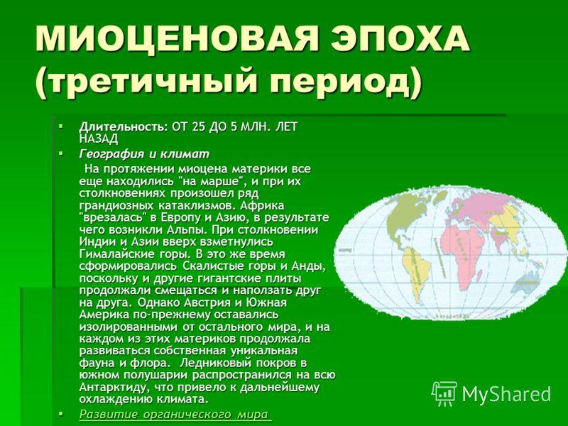 МИОЦЕНОВАЯ ЭПОХА (третичный период) Длительность: ОТ 25 ДО 5 МЛН. ЛЕТ НАЗАД Длительность: ОТ 25 ДО 5 МЛН. ЛЕТ НАЗАД География и климат География и климат На протяжении миоцена материки все еще находились