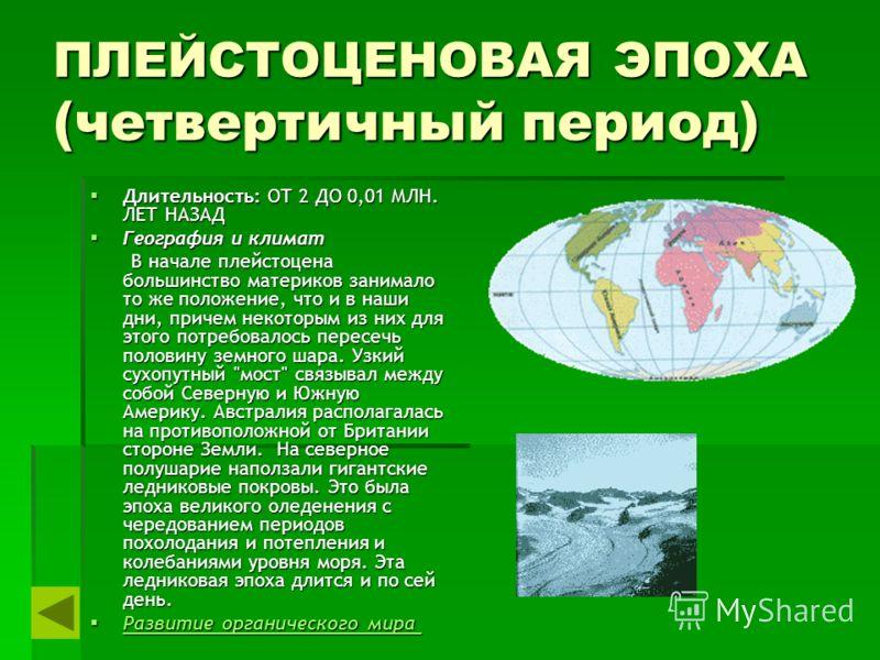 ПЛЕЙСТОЦЕНОВАЯ ЭПОХА (четвертичный период) Длительность: ОТ 2 ДО 0,01 МЛН. ЛЕТ НАЗАД Длительность: ОТ 2 ДО 0,01 МЛН. ЛЕТ НАЗАД География и климат География и климат В начале плейстоцена большинство материков занимало то же положение, что и в наши дни
