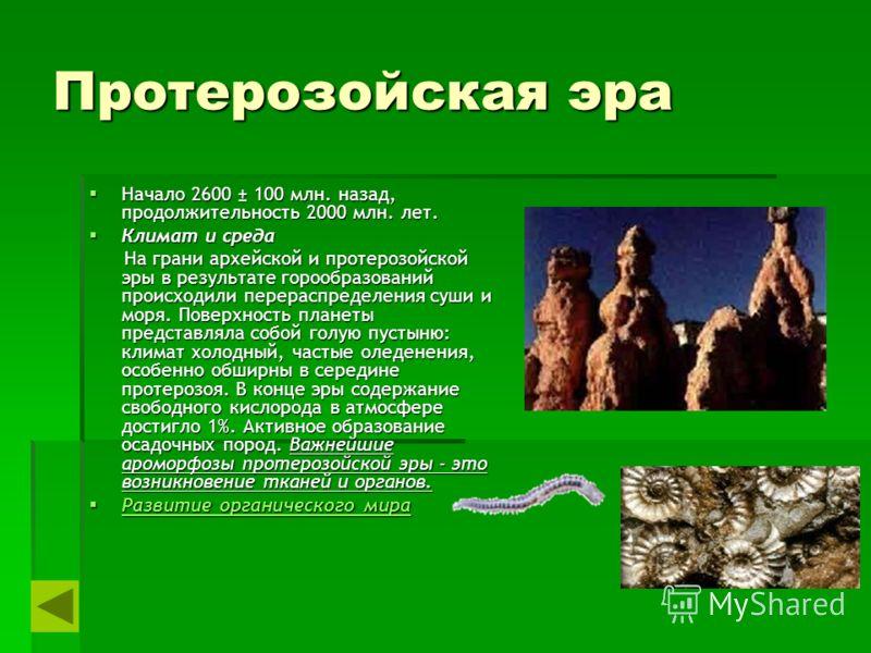 Протерозойская эра Начало 2600 ± 100 млн. назад, продолжительность 2000 млн. лет. Начало 2600 ± 100 млн. назад, продолжительность 2000 млн. лет. Климат и среда Климат и среда На грани архейской и протерозойской эры в результате горообразований происх