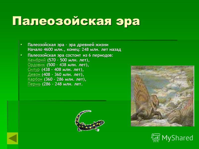 Палеозойская эра Палеозойская эра - эра древней жизни Начало 4600 млн., конец: 248 млн. лет назад Палеозойская эра - эра древней жизни Начало 4600 млн., конец: 248 млн. лет назад Палеозойская эра состоит из 6 периодов: Кембрий (570 - 500 млн. лет), О
