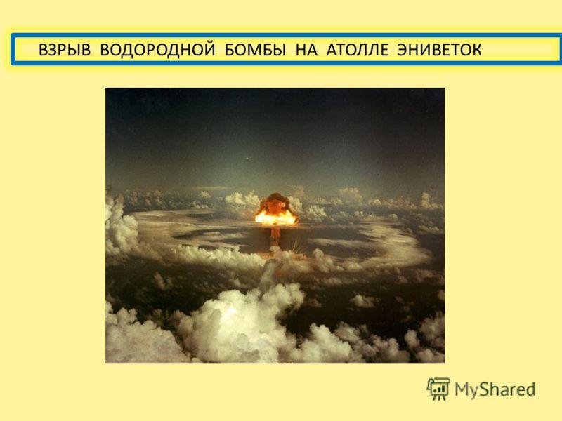 ИСТОРИЯ ВОДОРОДНОЙ БОМБЫ 1 ноября1 ноября 1952 года США взорвали первый термоядерный заряд на атолле Эниветок. Первая в мире водородная бомба советская РДС-6 была взорвана 12 августа 1953 года на полигоне в Семипалатинске. Устройство, испытанное США