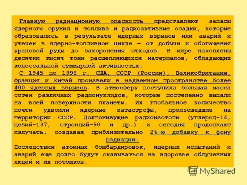 РАДИОАКТИВНОЕ ЗАГРЯЗНЕНИЕ природы на территории Российской Федерации в настоящее время обусловлено следующими источниками: - ДОЛГОЖИВУЩИМИ РАДИОАКТИВНЫМИ ИЗОТОПАМИ – ПРОДУКТАМИ ИСПЫТАНИЙ ЯДЕРНОГО ОРУЖИЯ, ПРОВОДИВШИМИСЯ В АТМОСФЕРЕ НАД ЗЕМЛЕЙ И ПОД ЗЕ