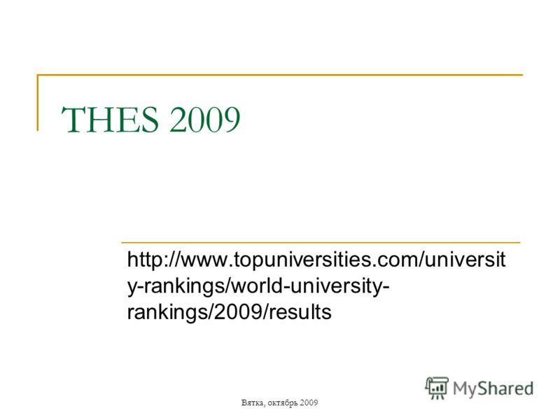 Вятка, октябрь 2009 THES 2009 http://www.topuniversities.com/universit y-rankings/world-university- rankings/2009/results
