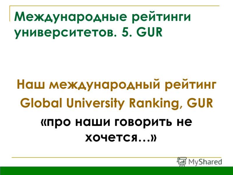 Международные рейтинги университетов. 5. GUR Наш международный рейтинг Global University Ranking, GUR «про наши говорить не хочется…»