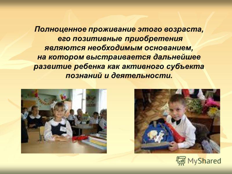 Полноценное проживание этого возраста, его позитивные приобретения являются необходимым основанием, на котором выстраивается дальнейшее развитие ребенка как активного субъекта познаний и деятельности.