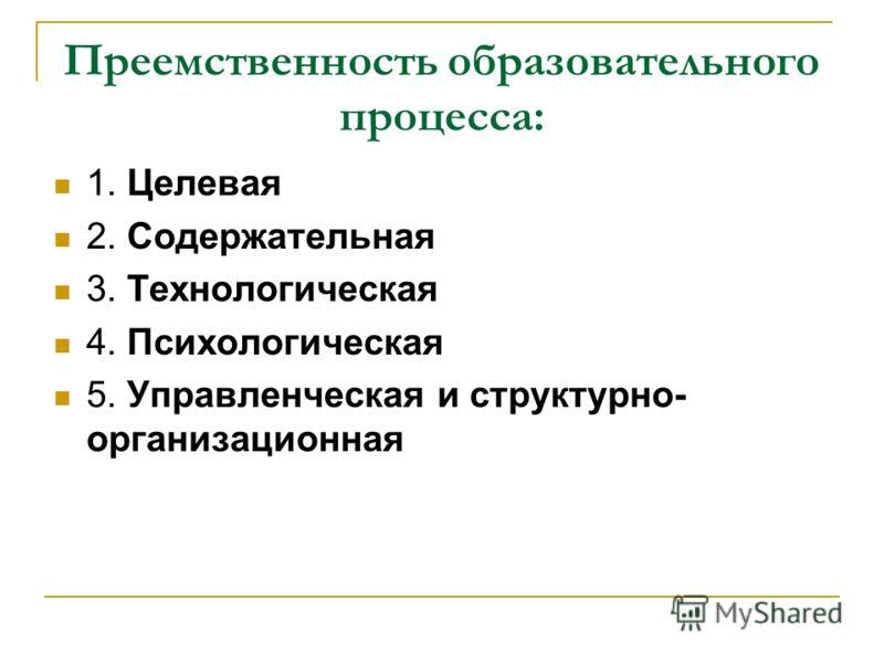 Преемственность образовательного процесса: 1. Целевая 2. Содержательная 3. Технологическая 4. Психологическая 5. Управленческая и структурно- организационная