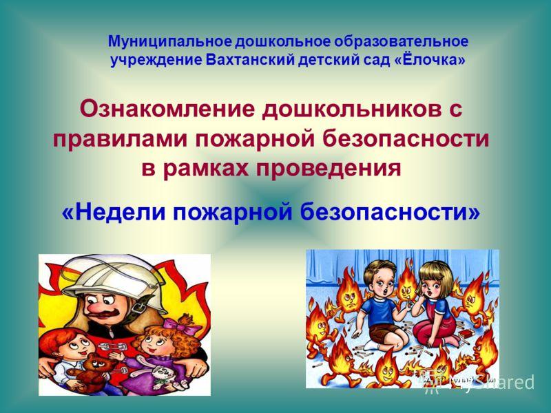 Муниципальное дошкольное образовательное учреждение Вахтанский детский сад «Ёлочка» Ознакомление дошкольников с правилами пожарной безопасности в рамках проведения «Недели пожарной безопасности»