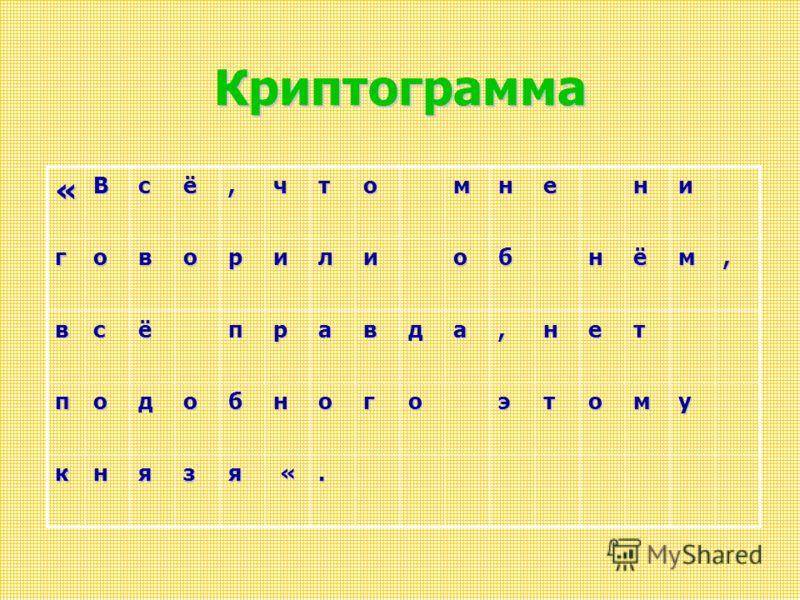 Криптограмма «Всё,чтомнени говорилиобнём, всёправда,нет подобногоэтому князя «.