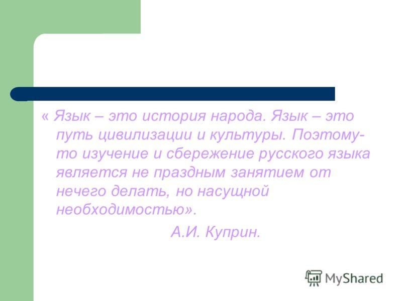 « Язык – это история народа. Язык – это путь цивилизации и культуры. Поэтому- то изучение и сбережение русского языка является не праздным занятием от нечего делать, но насущной необходимостью». А.И. Куприн.