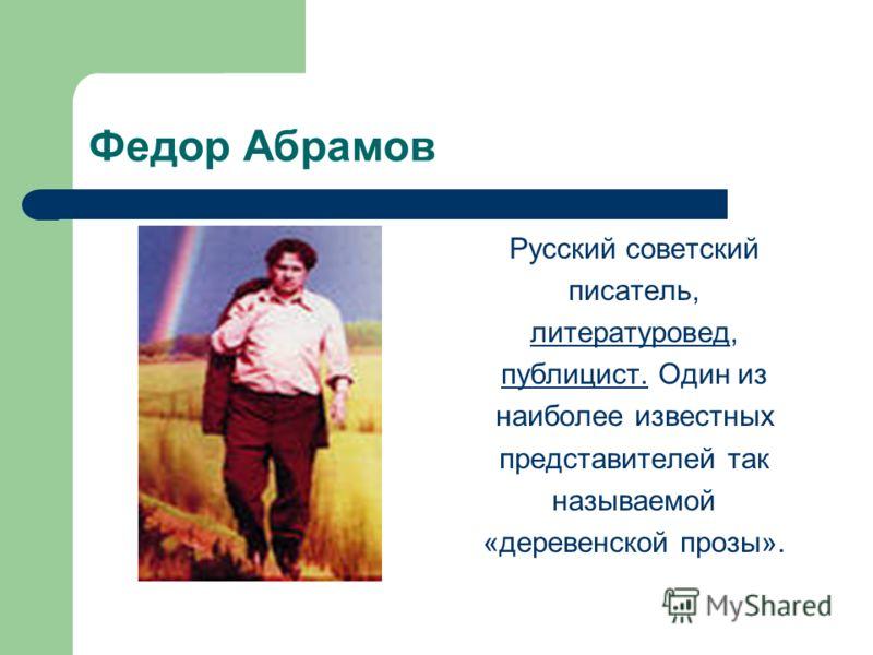 Федор Абрамов Русский советский писатель, литературовед, публицист. Один из наиболее известных представителей так называемой «деревенской прозы».