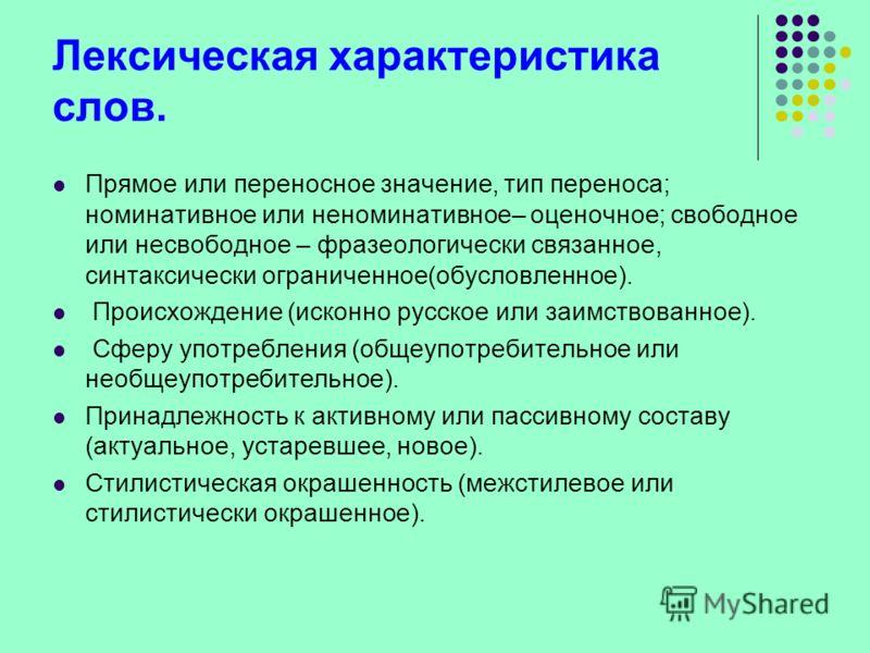 Лексическая характеристика слов. Прямое или переносное значение, тип переноса; номинативное или неноминативное– оценочное; свободное или несвободное – фразеологически связанное, синтаксически ограниченное(обусловленное). Происхождение (исконно русско