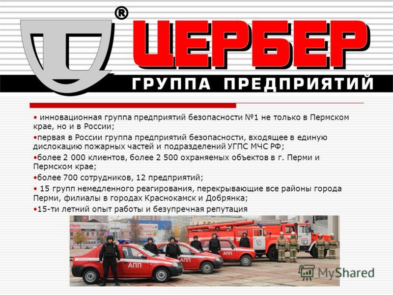 инновационная группа предприятий безопасности 1 не только в Пермском крае, но и в России; первая в России группа предприятий безопасности, входящее в единую дислокацию пожарных частей и подразделений УГПС МЧС РФ; более 2 000 клиентов, более 2 500 охр