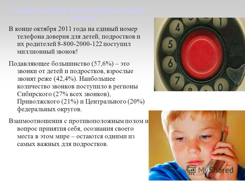 Телефон доверия: принят первый миллион звонков В конце октября 2011 года на единый номер телефона доверия для детей, подростков и их родителей 8-800-2000-122 поступил миллионный звонок! Подавляющее большинство (57,6%) – это звонки от детей и подростк